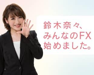 「みんなのFX」イメージキャラクターに鈴木奈々さんが就任しました!